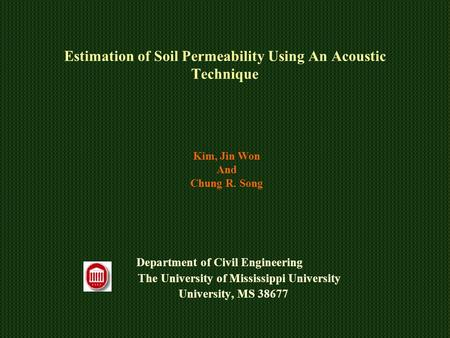 Estimation of Soil Permeability Using An Acoustic Technique Department of Civil Engineering The University of Mississippi University University, MS 38677.