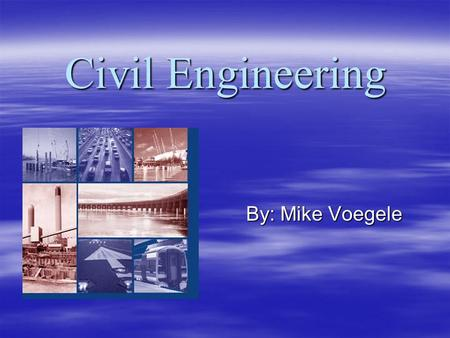 Civil Engineering By: Mike Voegele. Job Description  Use both mathematical and science concepts and apply them in a practical way.  Responsibilities.