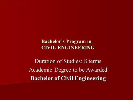 Bachelor's Program in CIVIL ENGINEERING Duration of Studies: 8 terms Academic Degree to be Awarded Bachelor of Civil Engineering.