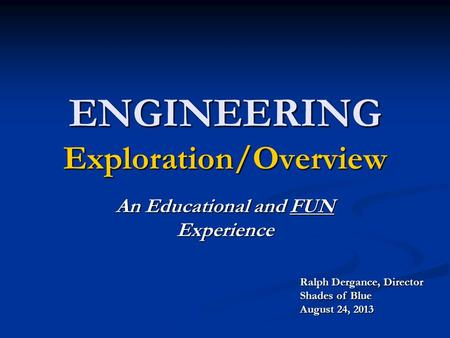 ENGINEERING Exploration/Overview An Educational and FUN Experience Ralph Dergance, Director Shades of Blue August 24, 2013.