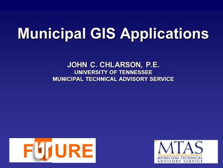 Municipal GIS Applications JOHN C. CHLARSON, P.E. UNIVERSITY OF TENNESSEE MUNICIPAL TECHNICAL ADVISORY SERVICE FURE.