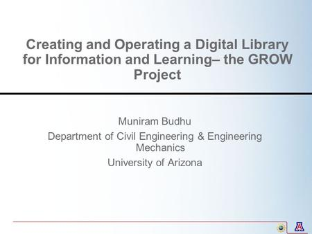 Creating and Operating a Digital Library for Information and Learning– the GROW Project Muniram Budhu Department of Civil Engineering & Engineering Mechanics.