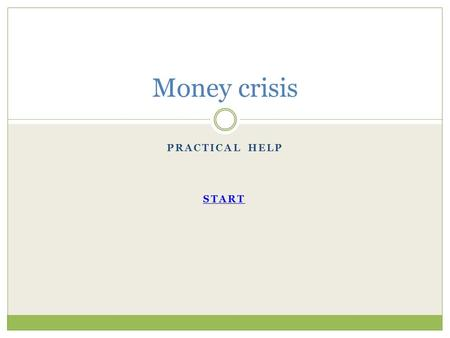 PRACTICAL HELP Money crisis START. Do you have any money ? Yes No.