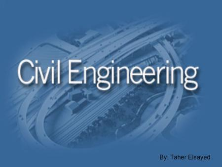 By: Taher Elsayed. What do they do? Civil Engineers design and supervise the construction of roads, bridges, tunnels, buildings, airports, and other stuff.