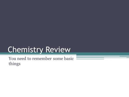 Chemistry Review You need to remember some basic things.