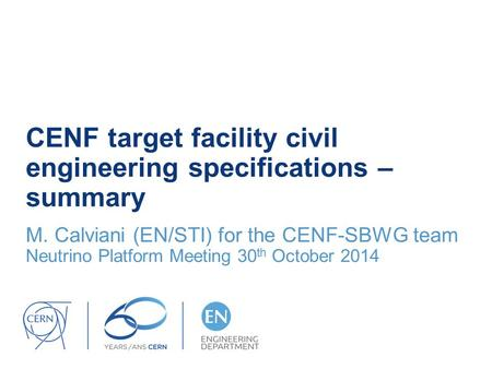 CENF target facility civil engineering specifications – summary M. Calviani (EN/STI) for the CENF-SBWG team Neutrino Platform Meeting 30 th October 2014.