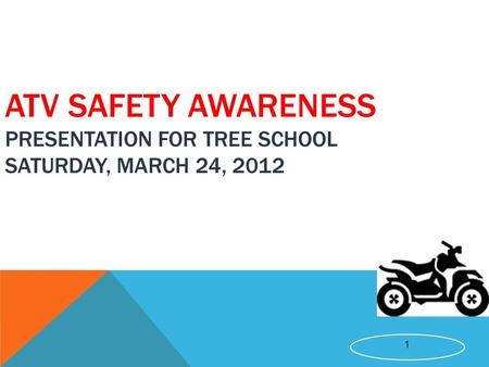 1 ATV SAFETY AWARENESS PRESENTATION FOR TREE SCHOOL SATURDAY, MARCH 24, 2012.