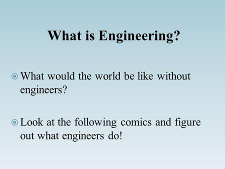 What is Engineering?  What would the world be like without engineers?  Look at the following comics and figure out what engineers do!