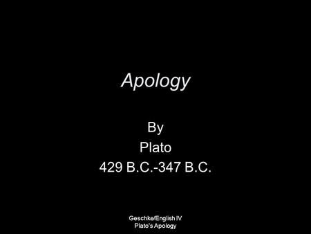 Geschke/English IV Plato's Apology Apology By Plato 429 B.C.-347 B.C.