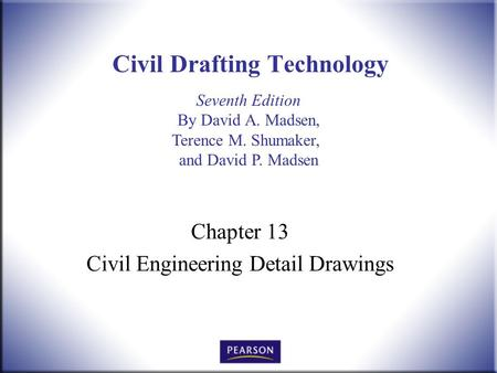 Seventh Edition By David A. Madsen, Terence M. Shumaker, and David P. Madsen Civil Drafting Technology Chapter 13 Civil Engineering Detail Drawings.