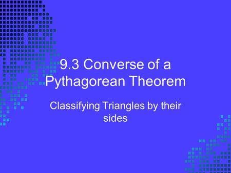 9.3 Converse of a Pythagorean Theorem Classifying Triangles by their sides.