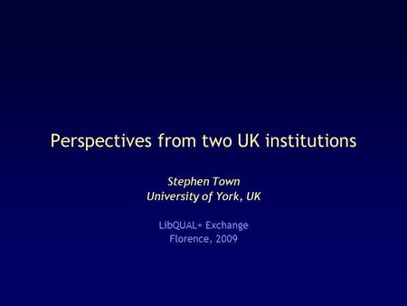 Perspectives from two UK institutions Stephen Town University of York, UK LibQUAL+ Exchange Florence, 2009.