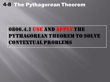 4-8 The Pythagorean Theorem 0806.4.1 Use and apply the Pythagorean Theorem to solve contextual problems The Pythagorean Theorem.