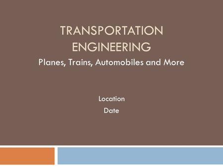 TRANSPORTATION ENGINEERING Planes, Trains, Automobiles and More Location Date.