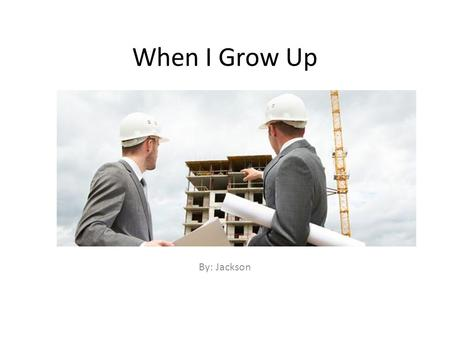 When I Grow Up By: Jackson. What I Want to be  When I grow up I am interested in being a civil engineer. A civil engineer plans and builds buildings.