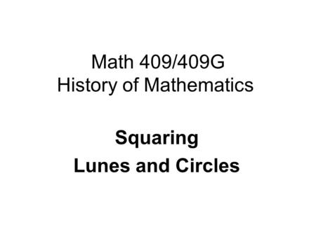 Math 409/409G History of Mathematics Squaring Lunes and Circles.