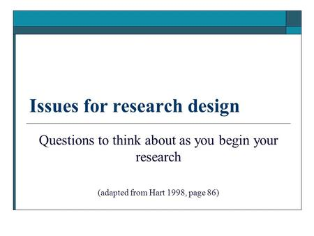 Issues for research design Questions to think about as you begin your research (adapted from Hart 1998, page 86)