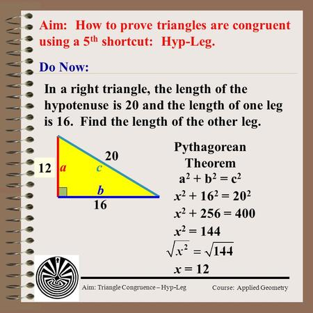 Aim: Triangle Congruence – Hyp-Leg Course: Applied Geometry Do Now: Aim: How to prove triangles are congruent using a 5 th shortcut: Hyp-Leg. In a right.