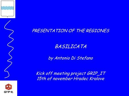 PRESENTATION OF THE REGIONES BASILICATA by Antonio Di Stefano Kick off meeting project GRIP_IT 15th of november Hradec Kralove.