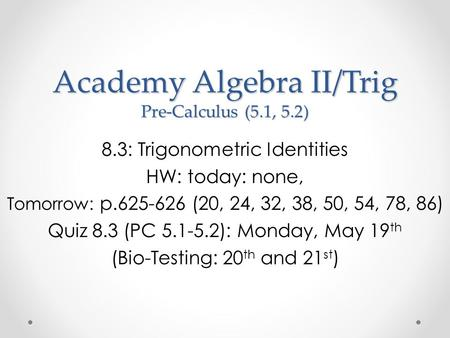 Academy Algebra II/Trig Pre-Calculus (5.1, 5.2) 8.3: Trigonometric Identities HW: today: none, Tomorrow: p.625-626 (20, 24, 32, 38, 50, 54, 78, 86) Quiz.