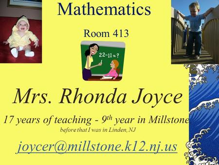 Mathematics Room 413 Mrs. Rhonda Joyce 17 years of teaching - 9 th year in Millstone, before that I was in Linden, NJ