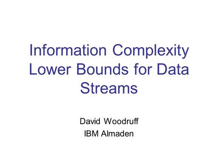 Information Complexity Lower Bounds for Data Streams David Woodruff IBM Almaden.