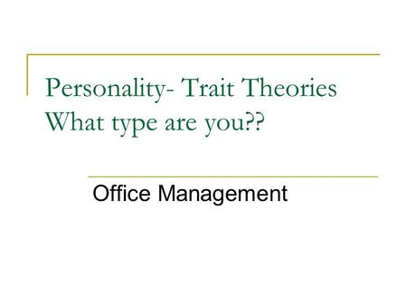 Personality- Trait Theories What type are you?? Office Management.