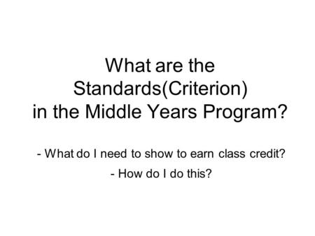 What are the Standards(Criterion) in the Middle Years Program? - What do I need to show to earn class credit? - How do I do this?