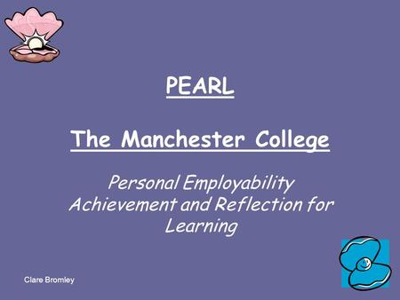 Clare Bromley PEARL The Manchester College Personal Employability Achievement and Reflection for Learning.