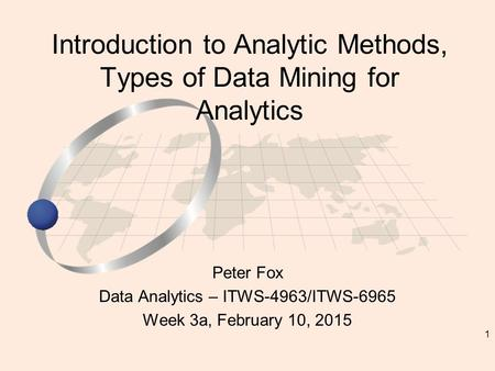 1 Peter Fox Data Analytics – ITWS-4963/ITWS-6965 Week 3a, February 10, 2015 Introduction to Analytic Methods, Types of Data Mining for Analytics.