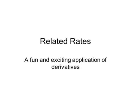 Related Rates A fun and exciting application of derivatives.