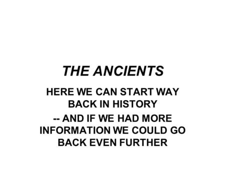 THE ANCIENTS HERE WE CAN START WAY BACK IN HISTORY -- AND IF WE HAD MORE INFORMATION WE COULD GO BACK EVEN FURTHER.