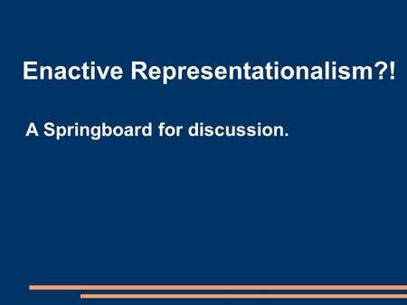Enactive Representationalism?! A Springboard for discussion.