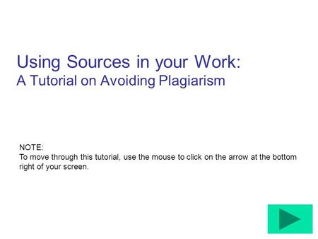 Using Sources in your Work: A Tutorial on Avoiding Plagiarism NOTE: To move through this tutorial, use the mouse to click on the arrow at the bottom right.