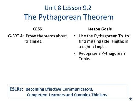 Unit 8 Lesson 9.2 The Pythagorean Theorem CCSS G-SRT 4: Prove theorems about triangles. Lesson Goals Use the Pythagorean Th. to find missing side lengths.