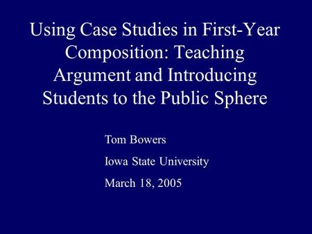 Using Case Studies in First-Year Composition: Teaching Argument and Introducing Students to the Public Sphere Tom Bowers Iowa State University March 18,