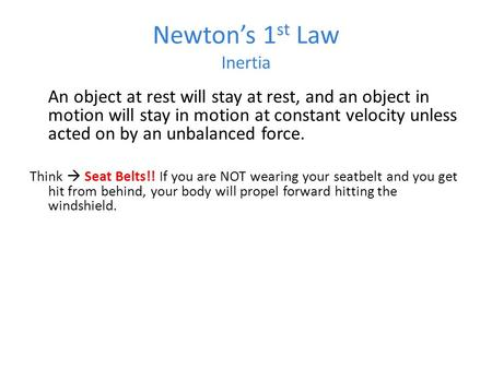 Newton's 1 st Law Inertia An object at rest will stay at rest, and an object in motion will stay in motion at constant velocity unless acted on by an unbalanced.