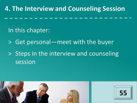 In this chapter: >Get personal—meet with the buyer >Steps in the interview and counseling session 4. The Interview and Counseling Session 55.