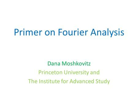 Primer on Fourier Analysis Dana Moshkovitz Princeton University and The Institute for Advanced Study.