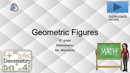 Geometric Figures 8 th grade Mathematics Ms. Warnetsky Click here to go to next slide!