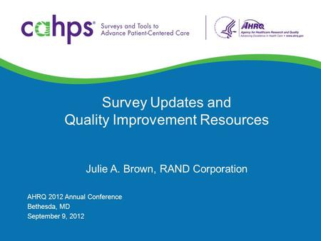 Survey Updates and Quality Improvement Resources Julie A. Brown, RAND Corporation AHRQ 2012 Annual Conference Bethesda, MD September 9, 2012.