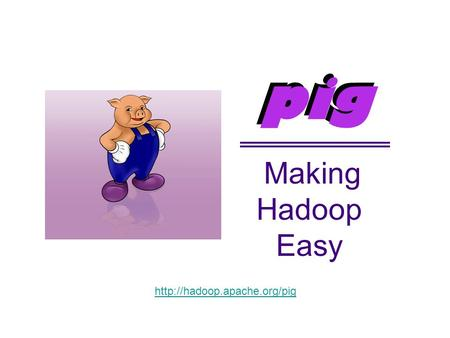Making Hadoop Easy pig