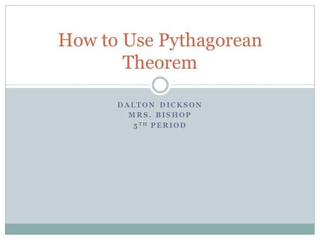 DALTON DICKSON MRS. BISHOP 5 TH PERIOD How to Use Pythagorean Theorem.