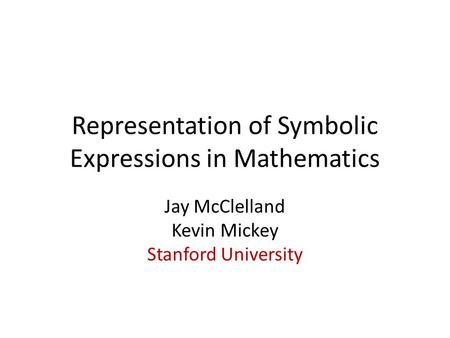 Representation of Symbolic Expressions in Mathematics Jay McClelland Kevin Mickey Stanford University.