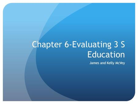 Chapter 6-Evaluating 3 S Education James and Kelly McVey.