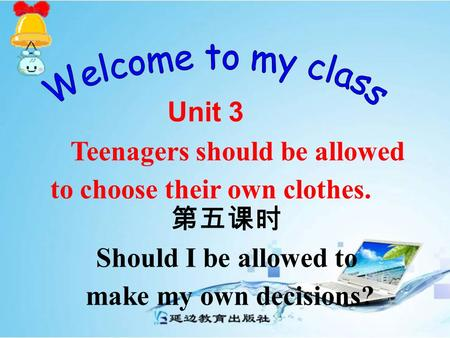 第五课时 Unit 3 Teenagers should be allowed to choose their own clothes. Should I be allowed to make my own decisions?