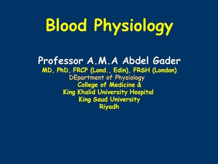Blood Physiology Professor A.M.A Abdel Gader MD, PhD, FRCP (Lond., Edin), FRSH (London) DEpartment of Physiology College of Medicine & King Khalid University.