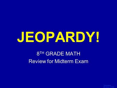 Template by Bill Arcuri, WCSD Click Once to Begin JEOPARDY! 8 TH GRADE MATH Review for Midterm Exam.