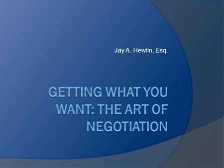 Jay A. Hewlin, Esq.. Overview  Identifying The Truth About Negotiations  Some Negotiation Statistics  Strategies for Negotiating Salary  Resources.
