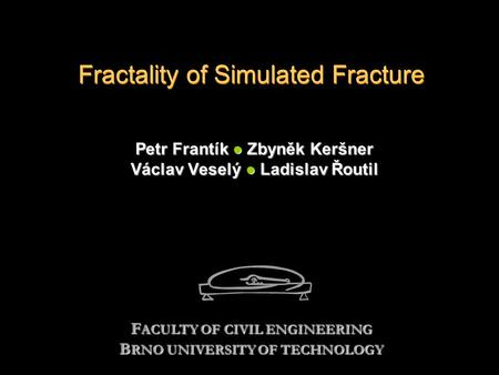 Fractality of Simulated Fracture Petr Frantík ● Zbyněk Keršner Václav Veselý ● Ladislav Řoutil F ACULTY OF CIVIL ENGINEERING B RNO UNIVERSITY OF TECHNOLOGY.